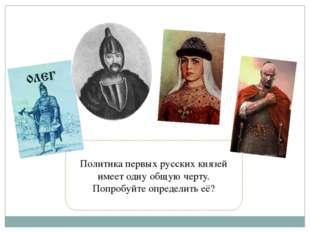 Политика первых русских князей имеет одну общую черту. Попробуйте определить