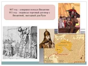 907 год – совершил поход в Византию 911 год – подписал торговый договор с Виз