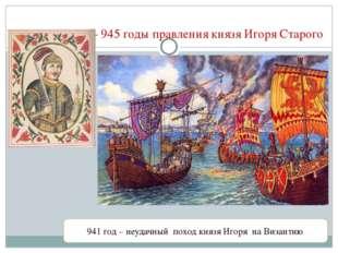 912 – 945 годы правления князя Игоря Старого 941 год – неудачный поход князя