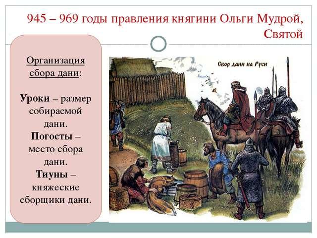 945 – 969 годы правления княгини Ольги Мудрой, Святой Организация сбора дани:...