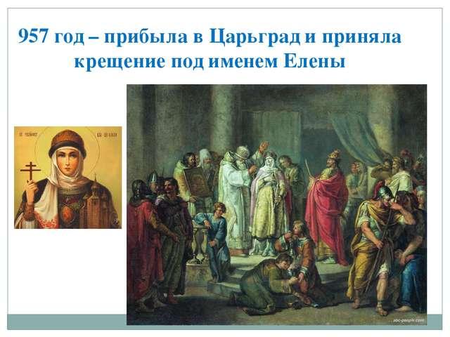 957 год – прибыла в Царьград и приняла крещение под именем Елены