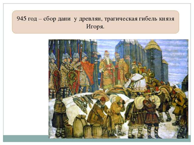 945 год – сбор дани у древлян, трагическая гибель князя Игоря.