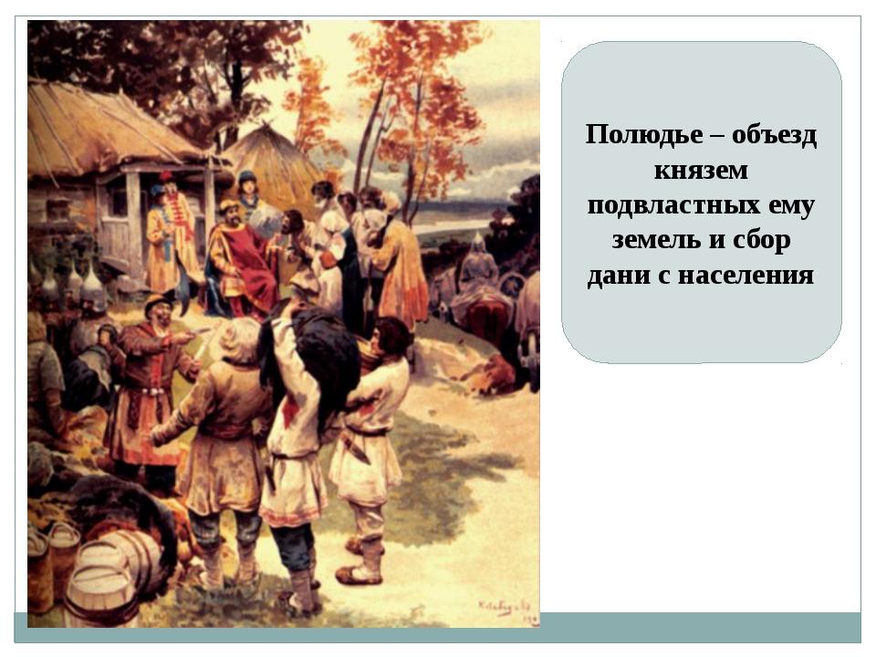 Полюдье – объезд князем подвластных ему земель и сбор дани с населения
