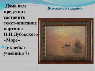Домашнее задание Дома вам предстоит составить текст-описание картины Н.Н.Дубо