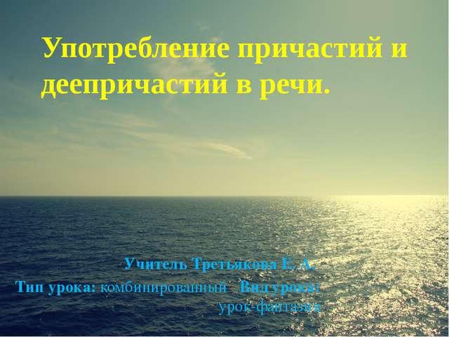 Употребление причастий и деепричастий в речи. Учитель Третьякова Е. А. Тип ур...