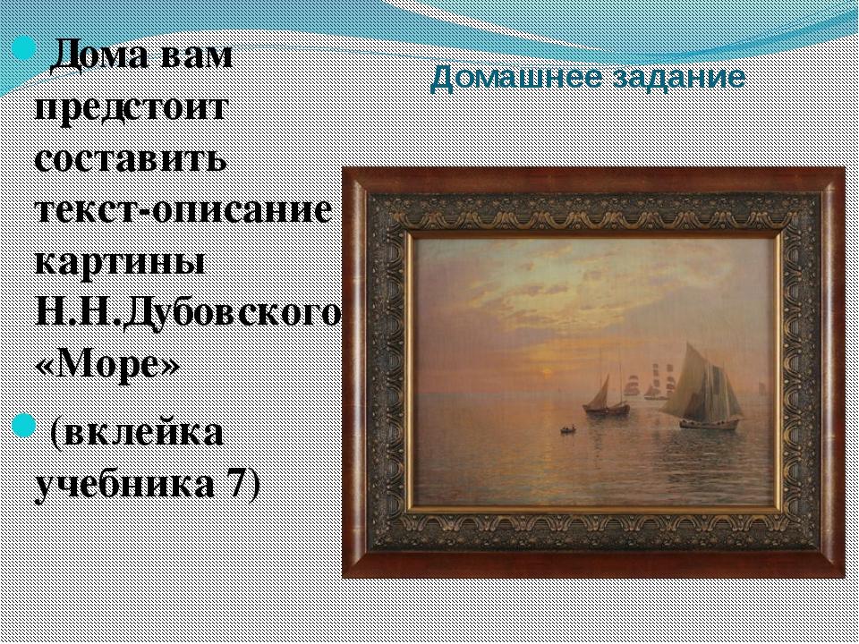 Домашнее задание Дома вам предстоит составить текст-описание картины Н.Н.Дубо...