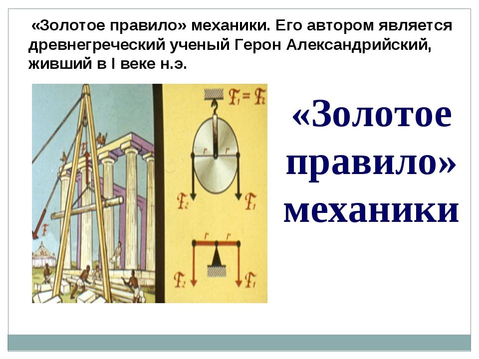 «Золотое правило» механики. Его автором является древнегреческий ученый Геро...