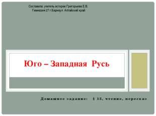 Домашнее задание: § 15, чтение, пересказ Юго – Западная Русь Составила: учите