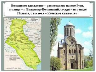 Волынское княжество – расположено на юге Руси, столица – г. Владимир-Волынски