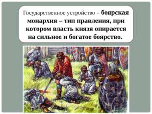 Государственное устройство – боярская монархия – тип правления, при котором в