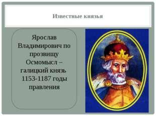 Известные князья Ярослав Владимирович по прозвищу Осмомысл – галицкий князь 1