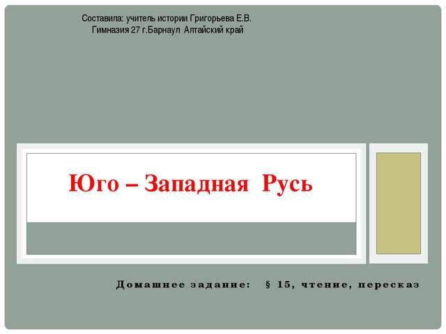 Домашнее задание: § 15, чтение, пересказ Юго – Западная Русь Составила: учите...