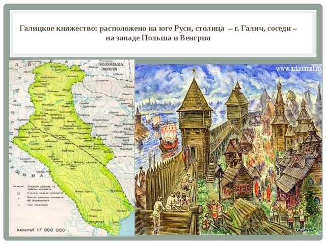 Галицкое княжество: расположено на юге Руси, столица – г. Галич, соседи – на...
