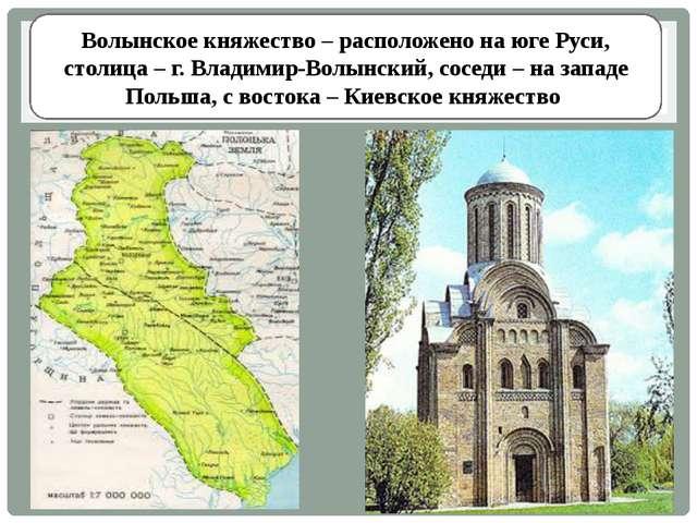 Волынское княжество – расположено на юге Руси, столица – г. Владимир-Волынски...