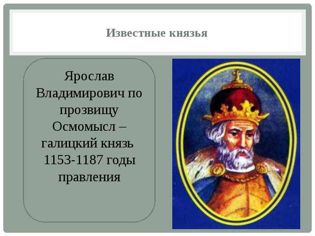 Известные князья Ярослав Владимирович по прозвищу Осмомысл – галицкий князь 1...
