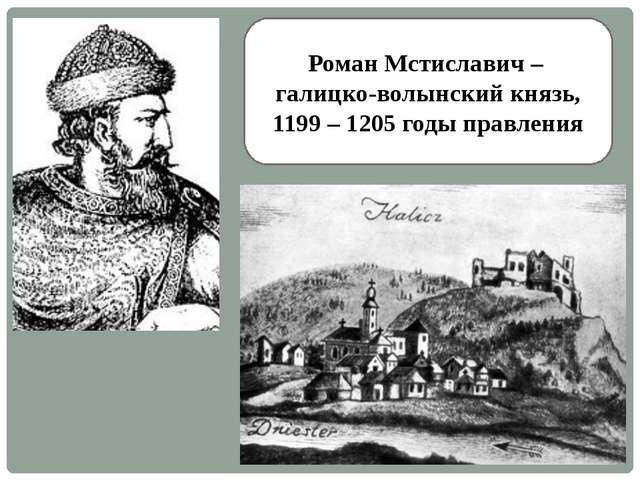 Роман Мстиславич – галицко-волынский князь, 1199 – 1205 годы правления