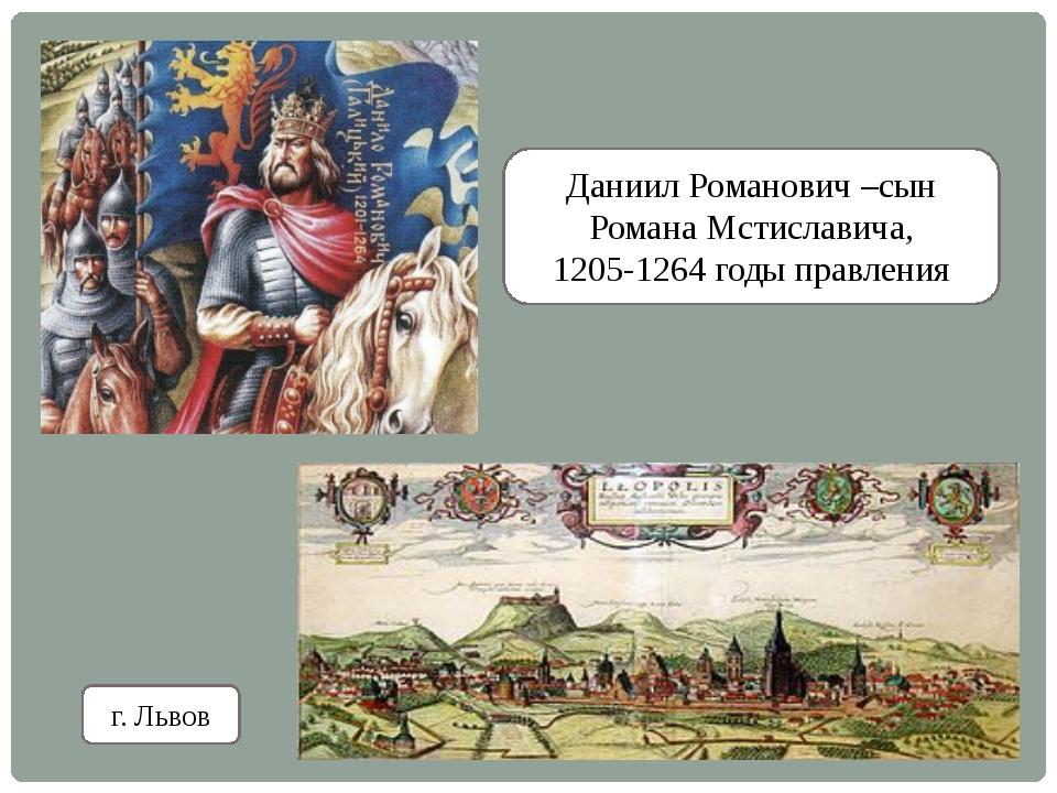 Даниил Романович –сын Романа Мстиславича, 1205-1264 годы правления г. Львов