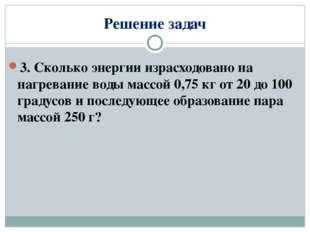 Решение задач 3. Сколько энергии израсходовано на нагревание воды массой 0,75