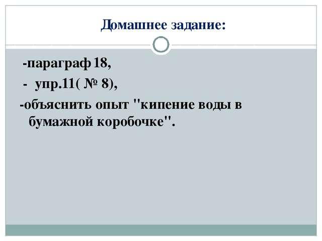 """Домашнее задание: -параграф 18, - упр.11( № 8), -объяснить опыт """"кипение вод..."""