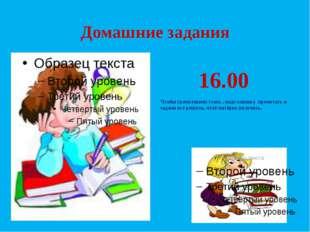 Домашние задания 16.00 Чтобы грамотными стать , надо книжку прочитать и задач
