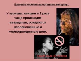 У курящих женщин в 2 раза чаще происходят выкидыши, рождаются неполноценные и