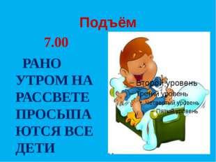 Подъём 7.00 РАНО УТРОМ НА РАССВЕТЕ ПРОСЫПАЮТСЯ ВСЕ ДЕТИ