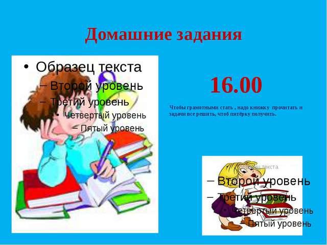 Домашние задания 16.00 Чтобы грамотными стать , надо книжку прочитать и задач...
