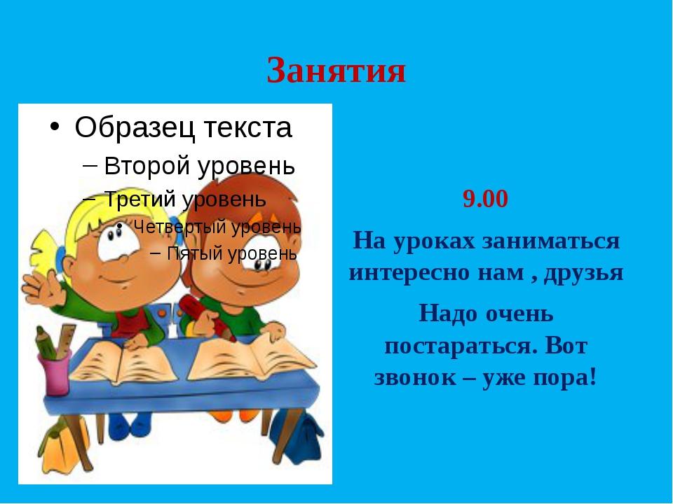 Занятия 9.00 На уроках заниматься интересно нам , друзья Надо очень постарать...
