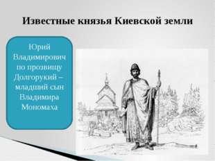 Известные князья Киевской земли Юрий Владимирович по прозвищу Долгорукий – мл