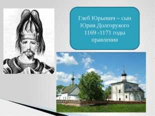 Глеб Юрьевич – сын Юрия Долгорукого 1169 -1171 годы правления