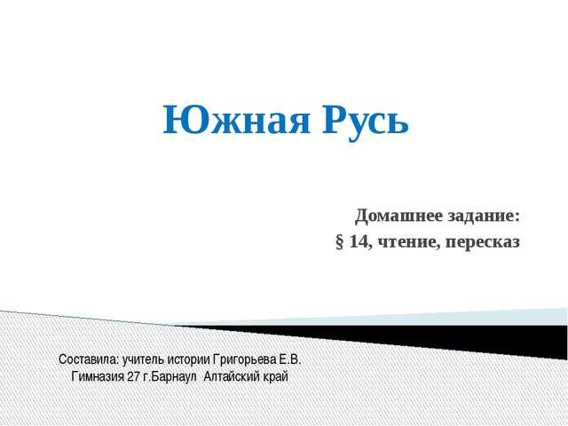 Южная Русь Домашнее задание: § 14, чтение, пересказ Составила: учитель истори...