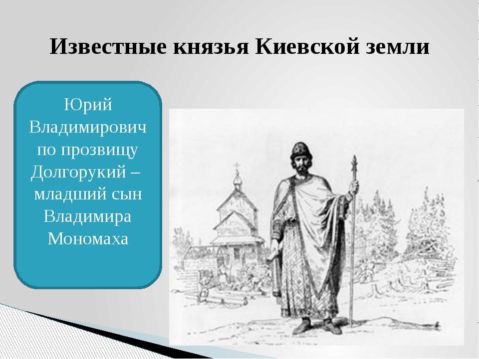 Известные князья Киевской земли Юрий Владимирович по прозвищу Долгорукий – мл...