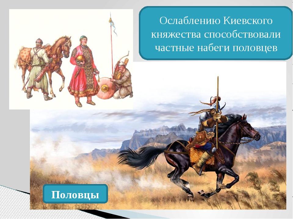 Половцы Ослаблению Киевского княжества способствовали частные набеги половцев