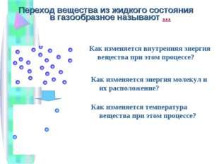 Переход вещества из жидкого состояния в газообразное называют … Как изменяетс