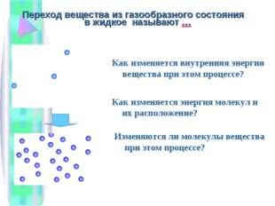 Переход вещества из газообразного состояния в жидкое называют … Как изменяетс