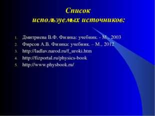 Список используемых источников: Дмитриева В.Ф. Физика: учебник. - М., 2003 Фи