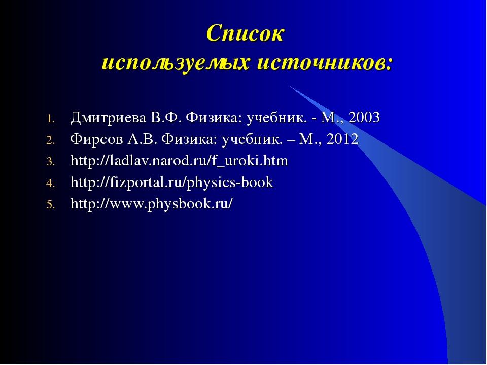 Список используемых источников: Дмитриева В.Ф. Физика: учебник. - М., 2003 Фи...
