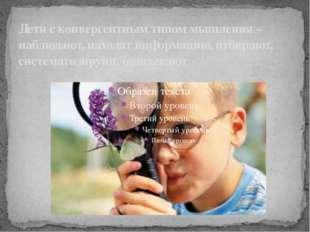 Дети с конвергентным типом мышления – наблюдают, находят информацию, отбирают