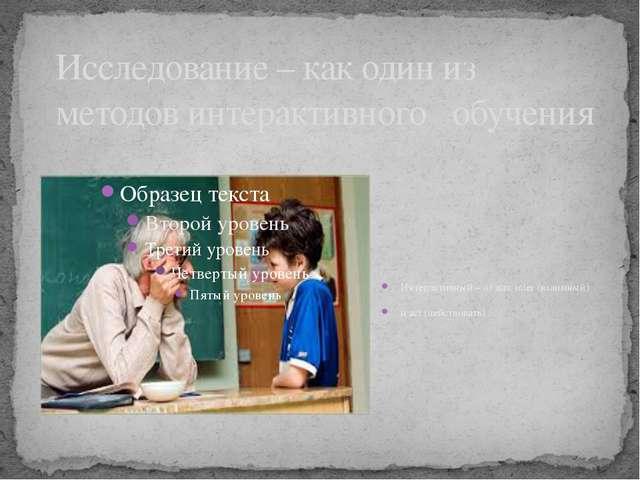 Исследование – как один из методов интерактивного обучения Интерактивный – от...