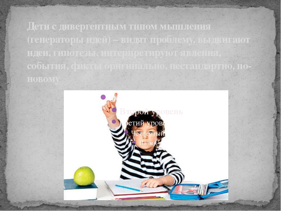 Дети с дивергентным типом мышления (генераторы идей) – видят проблему, выдвиг...