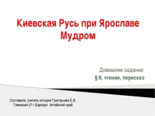 Киевская Русь при Ярославе Мудром Домашнее задание: § 8, чтение, пересказ Сос