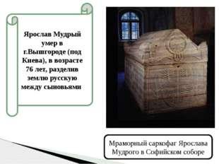 Ярослав Мудрый умер в г.Вышгороде (под Киева), в возрасте 76 лет, разделив зе