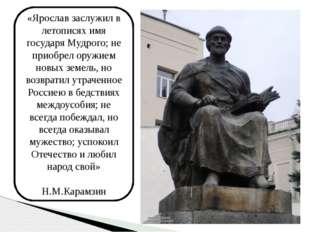 «Ярослав заслужил в летописях имя государя Мудрого; не приобрел оружием новых