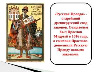 «Русская Правда» - старейший древнерусский свод законов. Создателем был Яросл