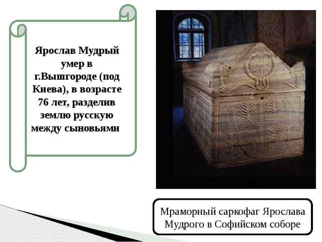 Ярослав Мудрый умер в г.Вышгороде (под Киева), в возрасте 76 лет, разделив зе...