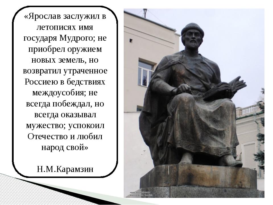 «Ярослав заслужил в летописях имя государя Мудрого; не приобрел оружием новых...