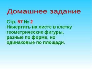 Стр. 57 № 2 Начертить на листе в клетку геометрические фигуры, разные по форм