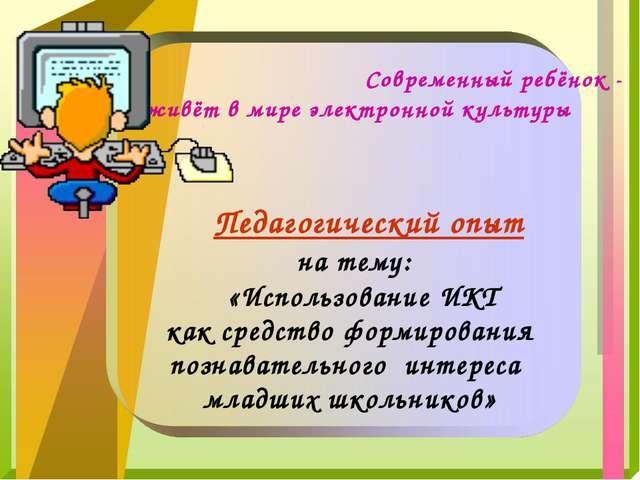 Педагогический опыт на тему: «Использование ИКТ как средство формирования по...