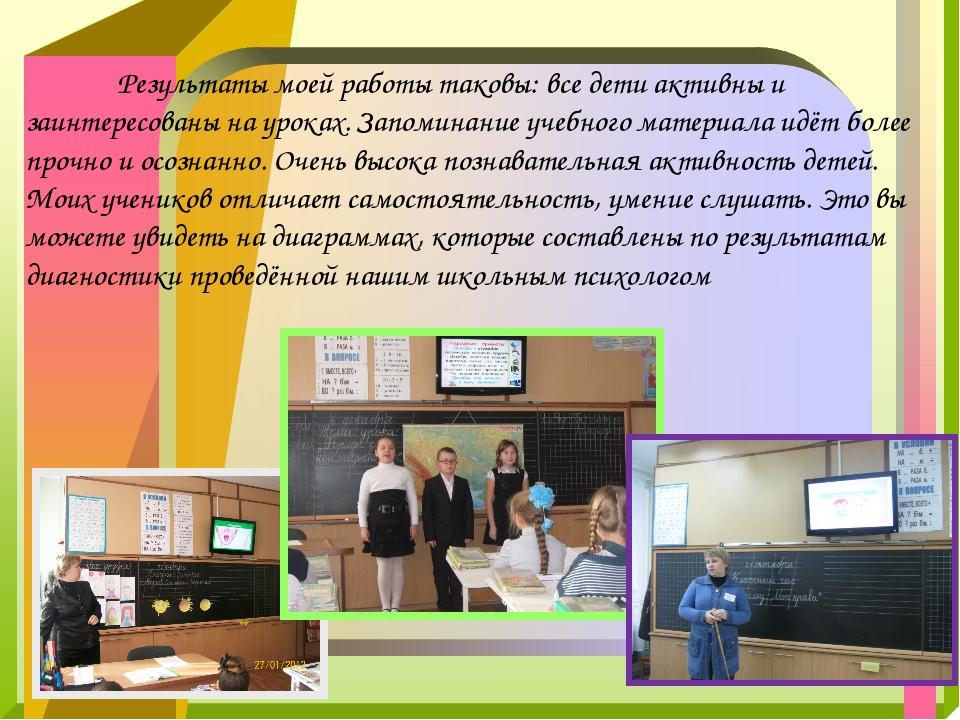 Результаты моей работы таковы: все дети активны и заинтересованы на уроках....