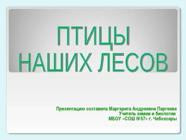 Презентацию составила Маргарита Андреевна Паргеева Учитель химии и биологии...